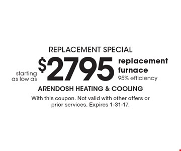 Replacement Special starting as low as $2795 for replacement furnace 95% efficiency. With this coupon. Not valid with other offers or prior services. Expires 1-31-17.