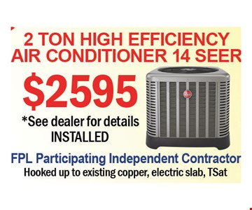 2 Ton High Efficiency Air Conditioner 14 Seer $2595. See dealer for details. Installed. FPL Participating Independent Contractor. Hooked up to existing copper, electric slab, TSat.