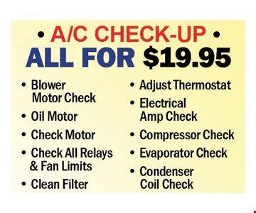 A/C Check-Up All For $19.95. Blower Motor Check, Oil Motor, Check Motor, Check All Relays & Fan Limits, Clean Filter, Adjust Thermostat, Electrical Amp Check, Compressor Check, Evaporator Check & Condenser Coil Check.