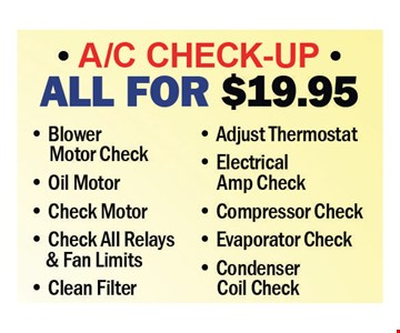 A/C Check-Up All For $19.95. Blower Motor Check, Oil Motor, Check Motor, Check All Relays & Fan Limits, Clean Filter, Adjust Thermostat, Electrical Amp Check, Compressor Check, Evaporator Check. Condenser Coil Check.