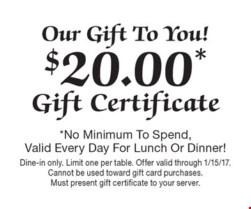 Our Gift To You! $20.00* Gift Certificate. *No Minimum To Spend, Valid Every Day For Lunch Or Dinner! Dine-in only. Limit one per table. Offer valid through 1/15/17. Cannot be used toward gift card purchases. Must present gift certificate to your server.