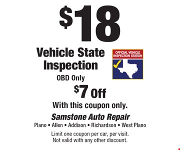 $18 Vehicle State Inspection. OBD Only. $7 Off. With this coupon only. Limit one coupon per car, per visit. Not valid with any other discount.