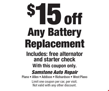 $15 off Any Battery Replacement. Includes: free alternator and starter check. With this coupon only. Limit one coupon per car, per visit. Not valid with any other discount.