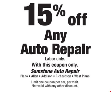 15% off Any Auto Repair. Labor only. With this coupon only. Limit one coupon per car, per visit. Not valid with any other discount.