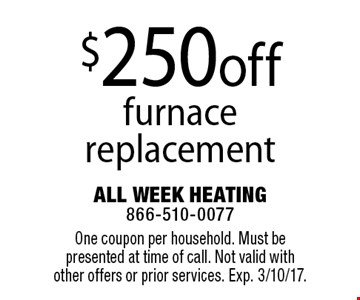 $250 off furnace replacement. One coupon per household. Must be presented at time of call. Not valid with other offers or prior services. Exp. 3/10/17.