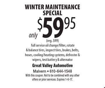 Winter Maintenance Special only $59.95 (reg. $99). Full service oil change/filter, rotate & balance tires, inspect tires, brakes, belts, hoses, cooling/heating systems, defroster & wipers, test battery & alternator. With this coupon. Not to be combined with any other offers or prior services. Expires 1-6-17.