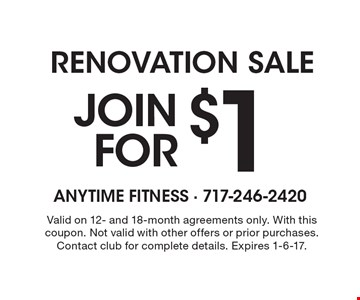 Renovation Sale - Join for $1. Valid on 12- and 18-month agreements only. With this coupon. Not valid with other offers or prior purchases. Contact club for complete details. Expires 1-6-17.