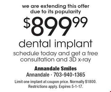 We are extending this offer due to its popularity. $899.99 dental implant. Schedule today and get a free consultation and 3D x-ray. Limit one implant at coupon price. Normally $1800. Restrictions apply. Expires 5-1-17.