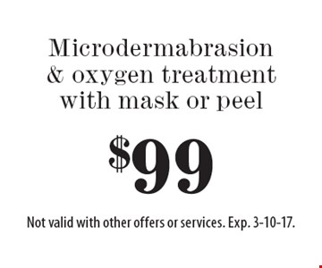 $99 Microdermabrasion & oxygen treatment with mask or peel. Not valid with other offers or services. Exp. 3-10-17.