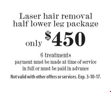 Laser hair removal half lower leg package only $450. 6 treatments. Payment must be made at time of service in full or must be paid in advance. Not valid with other offers or services. Exp. 3-10-17.