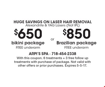 Huge Savings On Laser hair removal Alexandrite & YAG Lasers (Not IPL) $650 bikini package FREE underarm. $850 Brazilian package FREE underarm. With this coupon. 6 treatments + 3 free follow up treatments with purchase of package. Not valid with other offers or prior purchases. Expires 5-5-17.