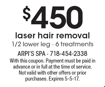$450 laser hair removal 1/2 lower leg - 6 treatments. With this coupon. Payment must be paid in advance or in full at the time of service. Not valid with other offers or prior purchases. Expires 5-5-17.
