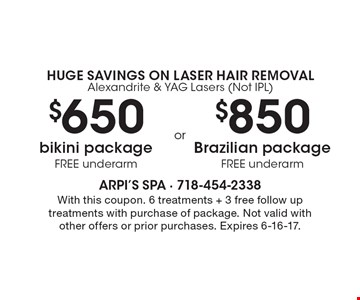 Huge Savings On Laser Hair Removal. Alexandrite & YAG Lasers (Not IPL). $650 bikini package (FREE underarm) OR $850 Brazilian package (FREE underarm). With this coupon. 6 treatments + 3 free follow up treatments with purchase of package. Not valid with other offers or prior purchases. Expires 6-16-17.