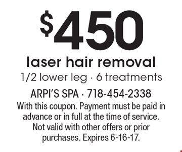 $450 laser hair removal. 1/2 lower leg, 6 treatments. With this coupon. Payment must be paid in advance or in full at the time of service. Not valid with other offers or prior purchases. Expires 6-16-17.