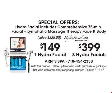 SPECIAL OFFERS: Hydra Facial Includes Comprehensive 75-min. Facial + Lymphatic Massage Therapy Face & Body (value $225.00). $399 for 3 Hydra Facials OR $149 for 1 Hydra Facial. With this coupon. Follow up treatments with purchase of package. Not valid with other offers or prior purchases. Expires 8-18-17.