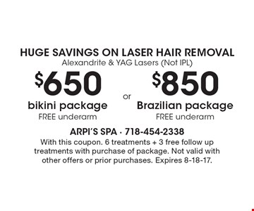 Huge Savings On Laser Hair Removal. Alexandrite & YAG Lasers (Not IPL). $650 bikini package (FREE underarm) OR $850 Brazilian package (FREE underarm). With this coupon. 6 treatments + 3 free follow up treatments with purchase of package. Not valid with other offers or prior purchases. Expires 8-18-17.
