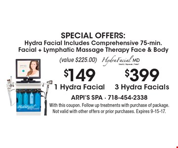 SPECIAL OFFERS: Hydra Facial Includes Comprehensive 75-min. Facial + Lymphatic Massage Therapy Face & Body $399 3 Hydra Facials (value $225.00). $149 1 Hydra Facial (value $225.00). With this coupon. Follow up treatments with purchase of package. Not valid with other offers or prior purchases. Expires 9-15-17.