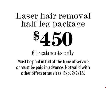 $450 Laser hair removal half leg package. 6 treatments only. Must be paid in full at the time of service or must be paid in advance. Not valid with other offers or services. Exp. 2/2/18.