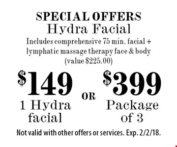 Special Offers. $149 1 Hydra facial. $399 Package of 3. Includes comprehensive 75 min. facial + lymphatic massage therapy face & body (value $225.00). Not valid with other offers or services. Exp. 2/2/18.