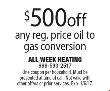 $500off any reg. price oil to gas conversion. One coupon per household. Must be presented at time of call. Not valid with other offers or prior services. Exp. 1/6/17.
