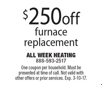 $250 off furnace replacement. One coupon per household. Must be presented at time of call. Not valid with other offers or prior services. Exp. 3-10-17.