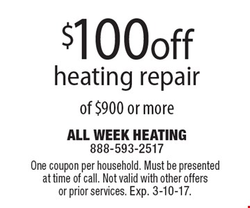 $100 off heating repair of $900 or more. One coupon per household. Must be presented at time of call. Not valid with other offers or prior services. Exp. 3-10-17.