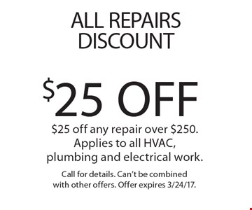 All Repairs Discount! $25 Off any repair over $250. Applies to all HVAC, plumbing and electrical work.. Call for details. Can't be combined with other offers. Offer expires 3/24/17.