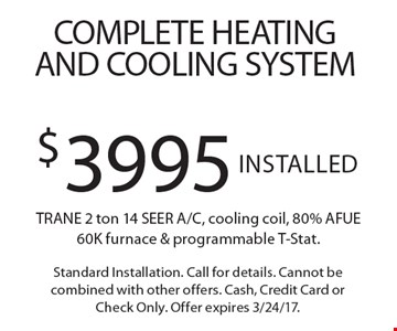 Complete Heating And Cooling System! $3995 Installed TRANE 2 ton 14 SEER A/C, cooling coil, 80% AFUE 60K furnace & programmable T-Stat. Standard Installation. Call for details. Cannot be combined with other offers. Cash, Credit Card or Check Only. Offer expires 3/24/17.