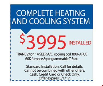 Complete heating and cooling system $3995 installed. Trane 2 ton 14 seer A/C cooling coil, 80% Afue 60K furnace & programmable T-stat. Standard installation.