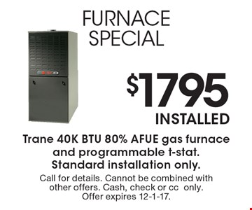 $1795 installed furnace special. Trane 40K BTU 80% AFUE gas furnace and programmable t-stat. Standard installation only. Call for details. Cannot be combined with other offers. Cash, check or cconly. Offer expires 12-1-17.