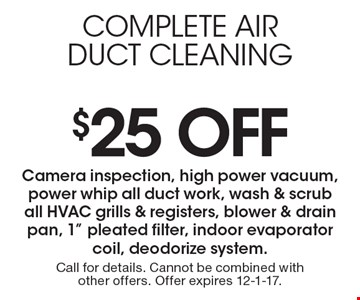 $25 Off complete airduct cleaning. Camera inspection, high power vacuum, power whip all duct work, wash & scrub all HVAC grills & registers, blower & drain pan, 1