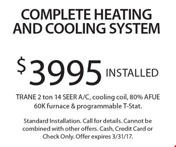 Complete Heating And Cooling System! $3995 Installed TRANE 2 ton 14 SEER A/C, cooling coil, 80% AFUE 60K furnace & programmable T-Stat. Standard Installation. Call for details. Cannot be combined with other offers. Cash, Credit Card or Check Only. Offer expires 3/31/17.