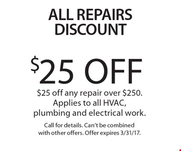 All Repairs Discount! $25 Off any repair over $250. Applies to all HVAC, plumbing and electrical work. Call for details. Can't be combined with other offers. Offer expires 3/31/17.