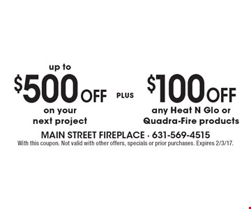 Up to $500 Off your next project Plus $100 Off any Heat N Glo or Quadra-Fire products. With this coupon. Not valid with other offers, specials or prior purchases. Expires 2/3/17.