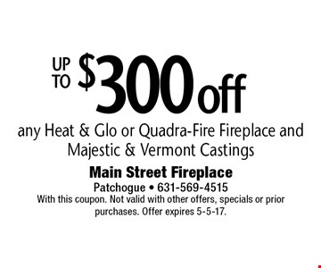 UP TO $300offany Heat & Glo or Quadra-Fire Fireplace and Majestic & Vermont Castings. With this coupon. Not valid with other offers, specials or prior purchases. Offer expires 5-5-17.