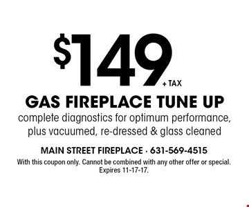 $149 +tax gas fireplace tune up. Complete diagnostics for optimum performance, plus vacuumed, re-dressed & glass cleaned. With this coupon only. Cannot be combined with any other offer or special. Expires 11-17-17.