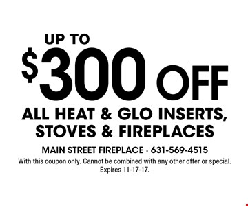 Up to $300 off all Heat & Glo inserts, stoves & fireplaces. With this coupon only. Cannot be combined with any other offer or special. Expires 11-17-17.