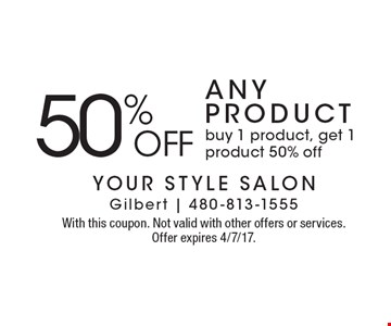 50% OFF any PRODUCT buy 1 product, get 1 product 50% off. With this coupon. Not valid with other offers or services. Offer expires 4/7/17.