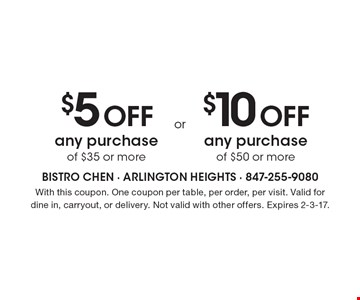 $5 Off any purchase of $35 or more OR $10 Off any purchase of $50 or more. With this coupon. One coupon per table, per order, per visit. Valid for dine in, carryout, or delivery. Not valid with other offers. Expires 2-3-17.