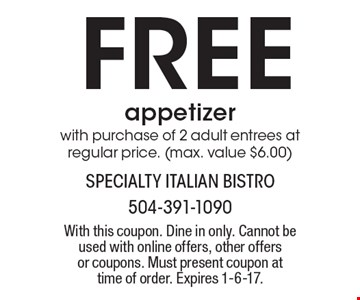 Free appetizer with purchase of 2 adult entrees at regular price. (max. value $6.00). With this coupon. Dine in only. Cannot be used with online offers, other offers or coupons. Must present coupon at time of order. Expires 1-6-17.