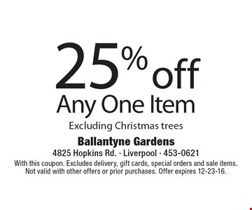 25% off any one item. Excluding Christmas trees. With this coupon. Excludes delivery, gift cards, special orders and sale items. Not valid with other offers or prior purchases. Offer expires 12-23-16.