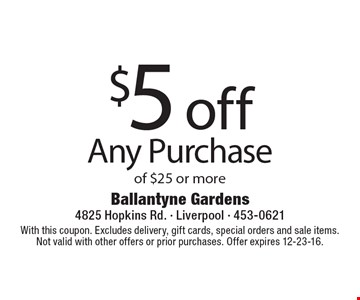 $5 off any purchase of $25 or more. With this coupon. Excludes delivery, gift cards, special orders and sale items. Not valid with other offers or prior purchases. Offer expires 12-23-16.