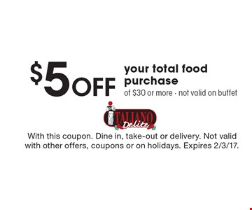$5 Off your total food purchase of $30 or more. Not valid on buffet. With this coupon. Dine in, take-out or delivery. Not valid with other offers, coupons or on holidays. Expires 2/3/17.