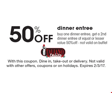 50% Off dinner entree. Buy one dinner entree, get a 2nd dinner entree of equal or lesser value 50% off. Not valid on buffet. With this coupon. Dine in, take-out or delivery. Not valid with other offers, coupons or on holidays. Expires 2/3/17.