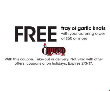 Free tray of garlic knots with your catering order of $60 or more. With this coupon. Take-out or delivery. Not valid with other offers, coupons or on holidays. Expires 2/3/17.