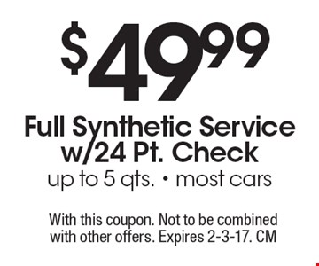$49.99 Full Synthetic Service w/24 Pt. Check up to 5 qts. - most cars. With this coupon. Not to be combined with other offers. Expires 2-3-17. CM