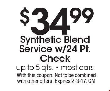 $34.99 Synthetic Blend Service w/24 Pt. Check up to 5 qts. - most cars. With this coupon. Not to be combined with other offers. Expires 2-3-17. CM