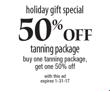Holiday gift special. 50% Off tanning package. Buy one tanning package, get one 50% off. With this ad. Expires 1-31-17