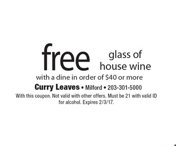 free glass of house wine with a dine in order of $40 or more. With this coupon. Not valid with other offers. Must be 21 with valid ID for alcohol. Expires 2/3/17.