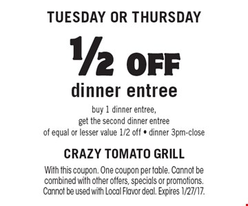 Tuesday OR Thursday. 1/2 off dinner entree. Buy 1 dinner entree, get the second dinner entree of equal or lesser value 1/2 off - dinner 3pm-close. With this coupon. One coupon per table. Cannot be combined with other offers, specials or promotions. Cannot be used with Local Flavor deal. Expires 1/27/17.